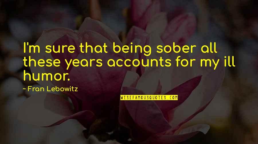 Being Sure Quotes By Fran Lebowitz: I'm sure that being sober all these years