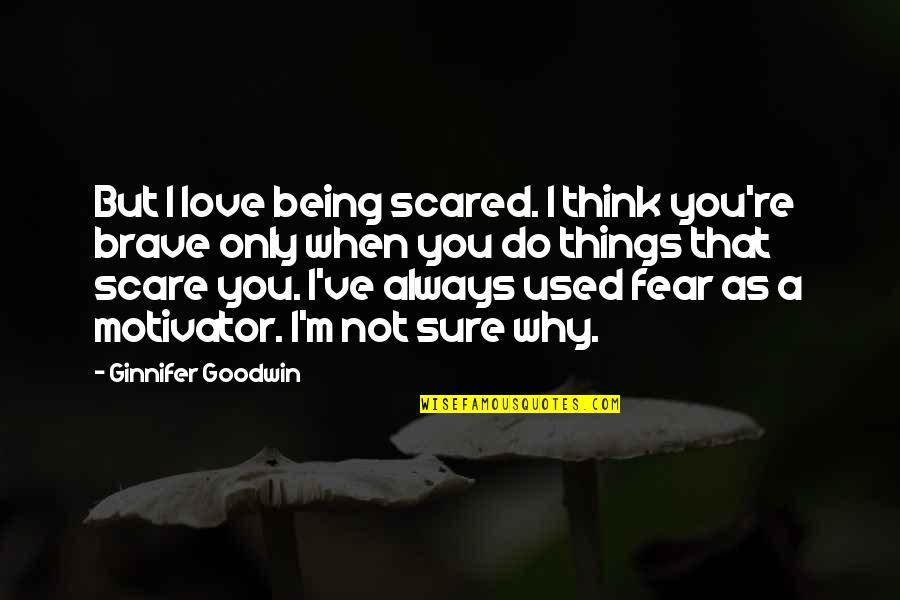 Being Sure Quotes By Ginnifer Goodwin: But I love being scared. I think you're