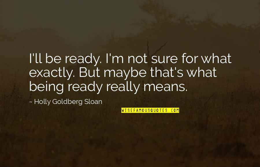 Being Sure Quotes By Holly Goldberg Sloan: I'll be ready. I'm not sure for what