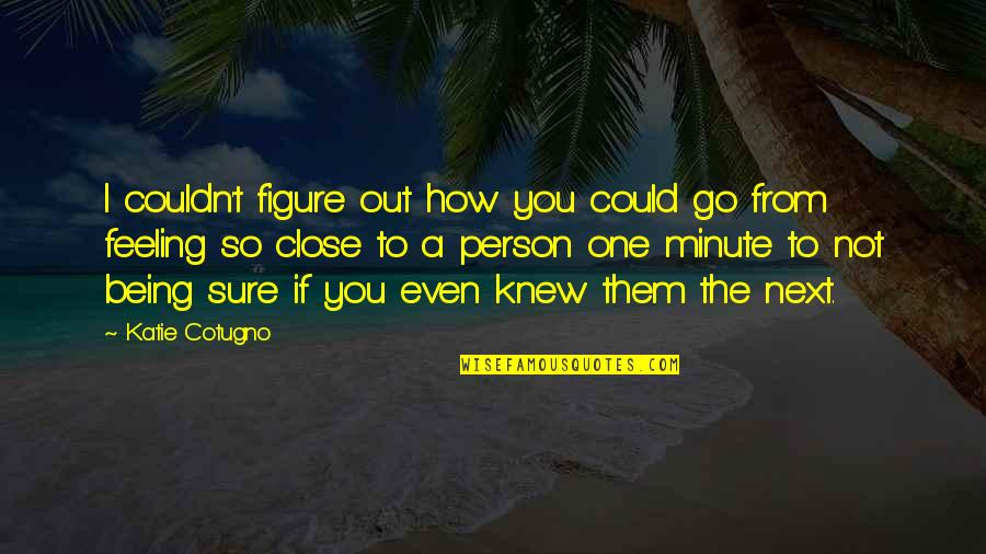 Being Sure Quotes By Katie Cotugno: I couldn't figure out how you could go