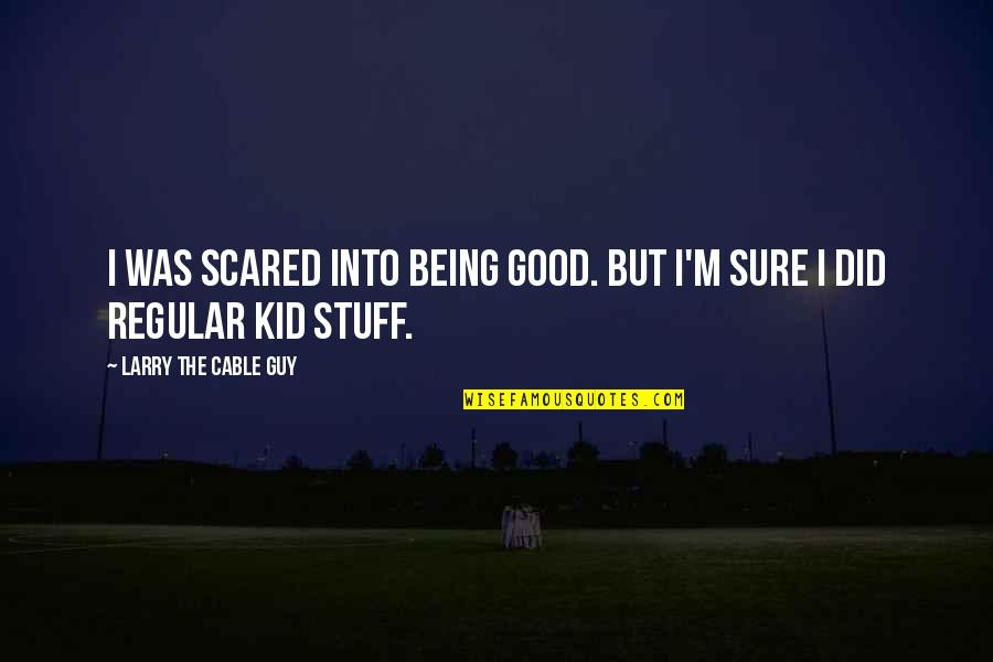 Being Sure Quotes By Larry The Cable Guy: I was scared into being good. But I'm