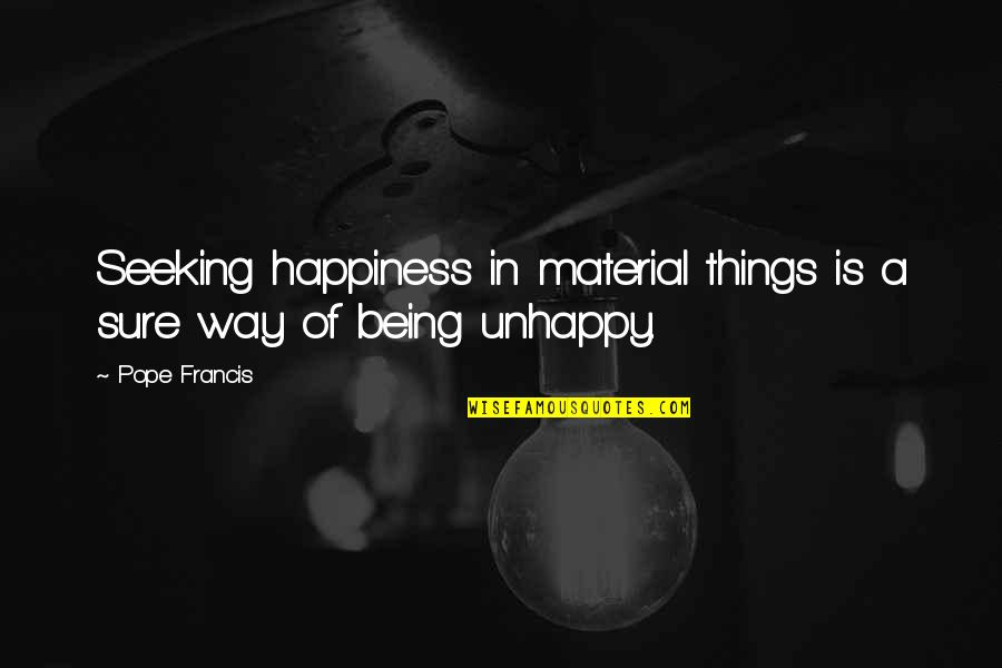 Being Sure Quotes By Pope Francis: Seeking happiness in material things is a sure