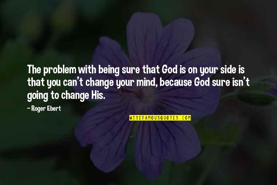 Being Sure Quotes By Roger Ebert: The problem with being sure that God is