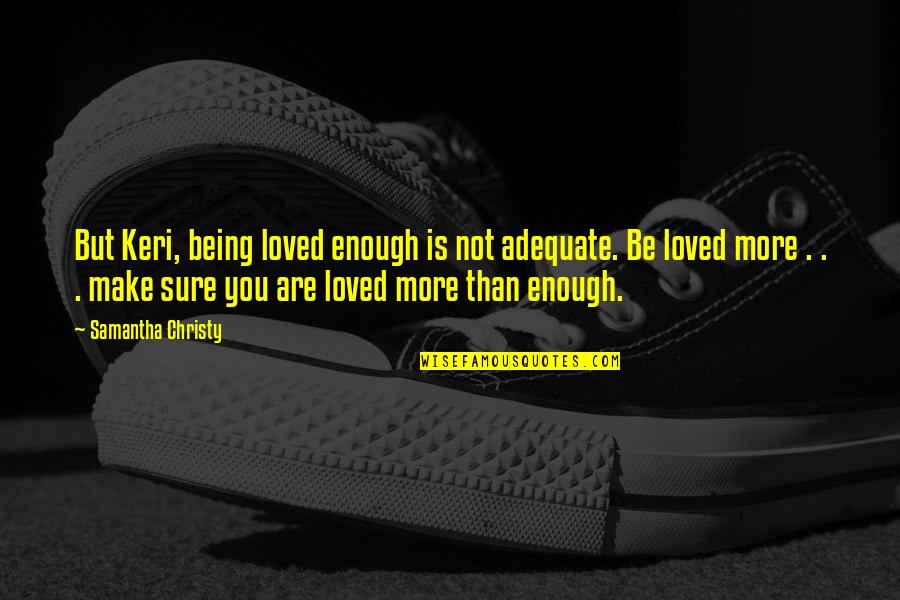Being Sure Quotes By Samantha Christy: But Keri, being loved enough is not adequate.
