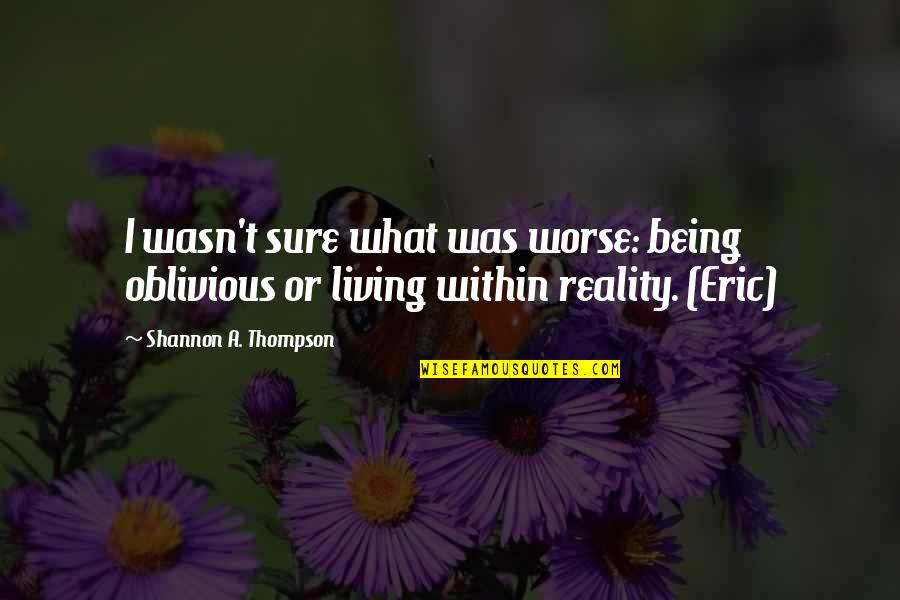 Being Sure Quotes By Shannon A. Thompson: I wasn't sure what was worse: being oblivious