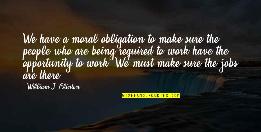Being Sure Quotes By William J. Clinton: We have a moral obligation to make sure