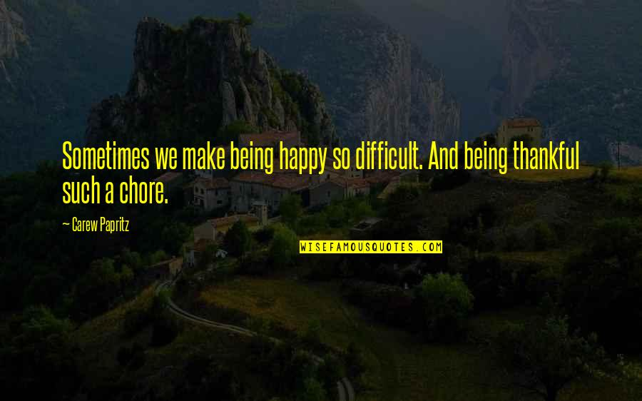 Being Thankful And Happy Quotes By Carew Papritz: Sometimes we make being happy so difficult. And