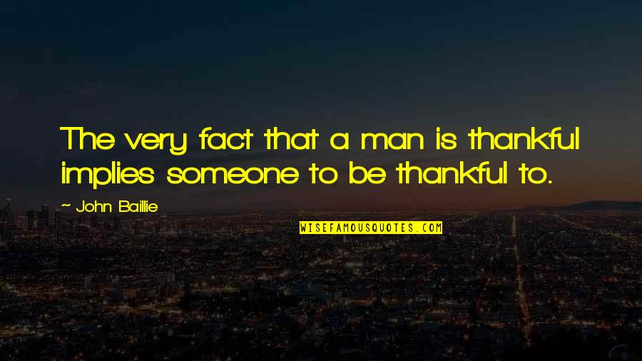 Being Thankful For Someone Quotes By John Baillie: The very fact that a man is thankful
