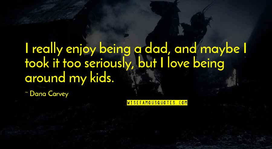 Being The Best Dad Quotes By Dana Carvey: I really enjoy being a dad, and maybe