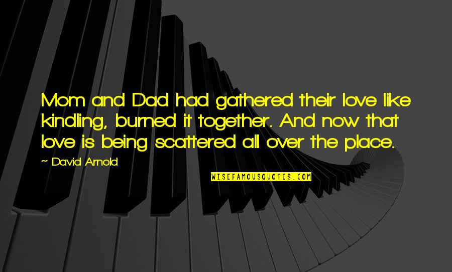 Being The Best Dad Quotes By David Arnold: Mom and Dad had gathered their love like