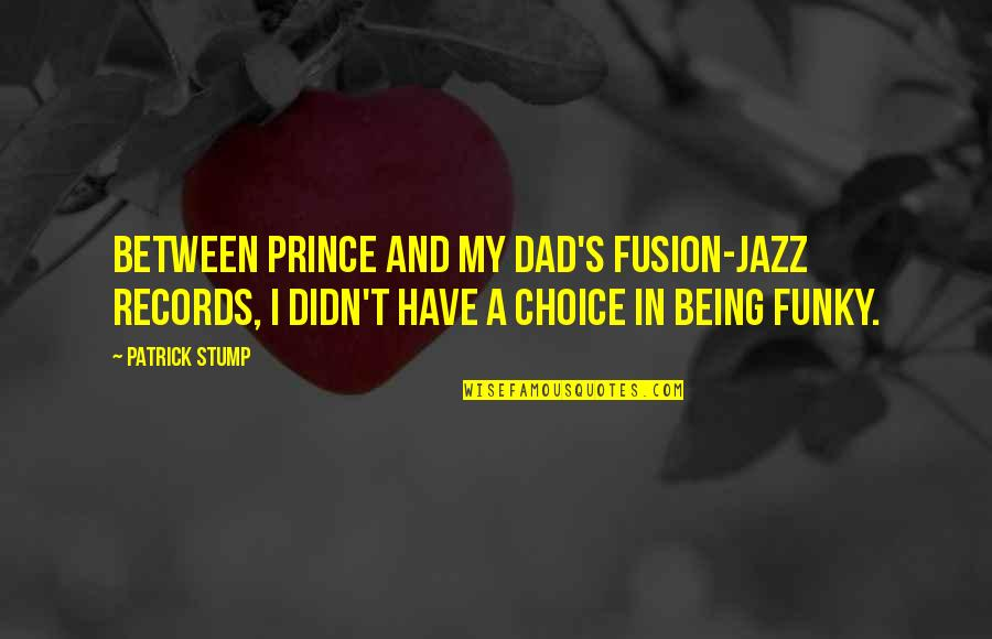 Being The Best Dad Quotes By Patrick Stump: Between Prince and my dad's fusion-jazz records, I