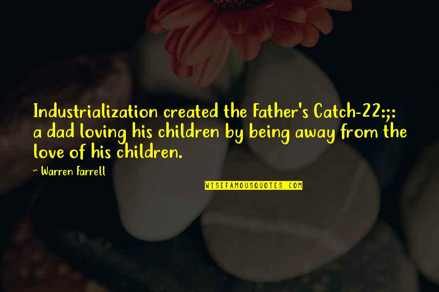 Being The Best Dad Quotes By Warren Farrell: Industrialization created the Father's Catch-22:;: a dad loving