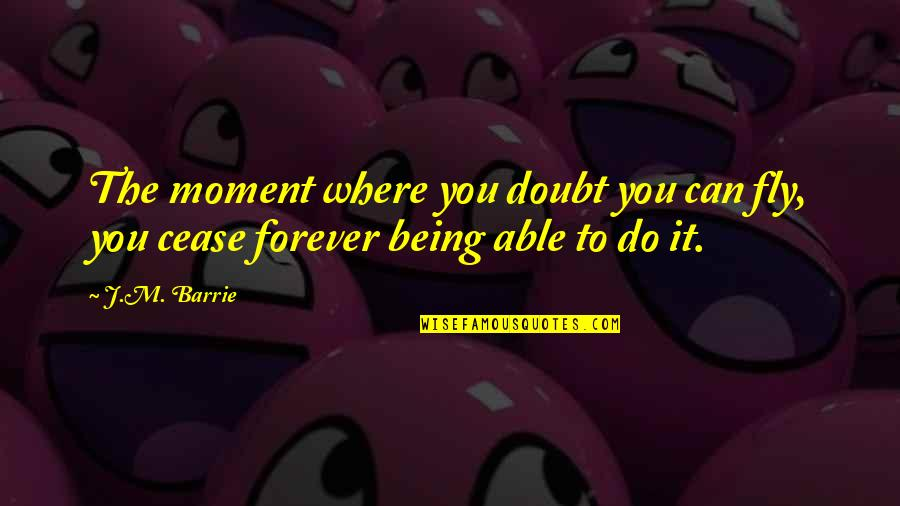 Being The Best We Can Be Quotes By J.M. Barrie: The moment where you doubt you can fly,