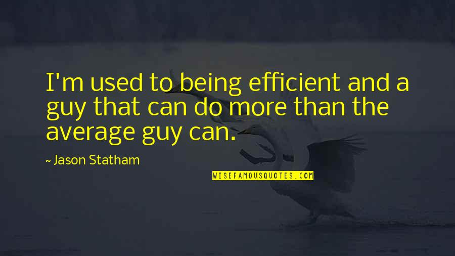 Being The Best We Can Be Quotes By Jason Statham: I'm used to being efficient and a guy