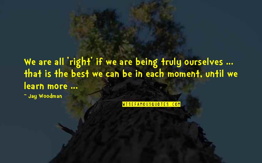 Being The Best We Can Be Quotes By Jay Woodman: We are all 'right' if we are being