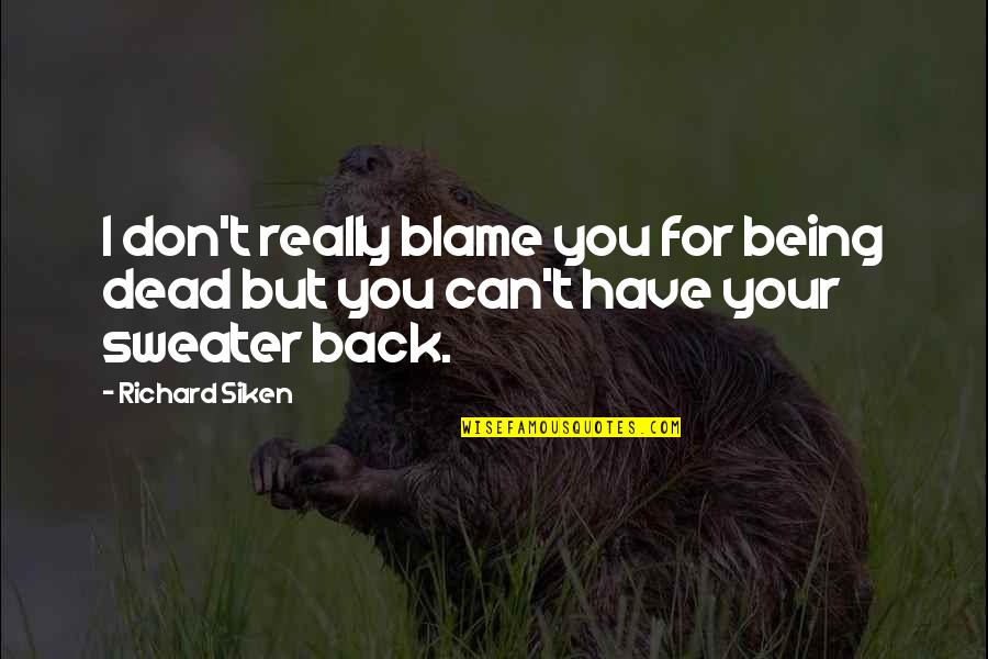 Being The Best We Can Be Quotes By Richard Siken: I don't really blame you for being dead