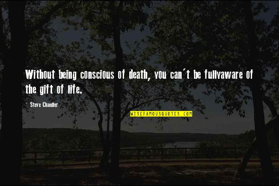 Being The Best We Can Be Quotes By Steve Chandler: Without being conscious of death, you can't be