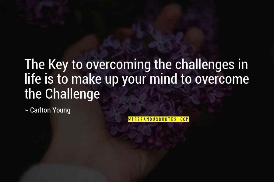 Being The Girl Every Guy Wants Quotes By Carlton Young: The Key to overcoming the challenges in life