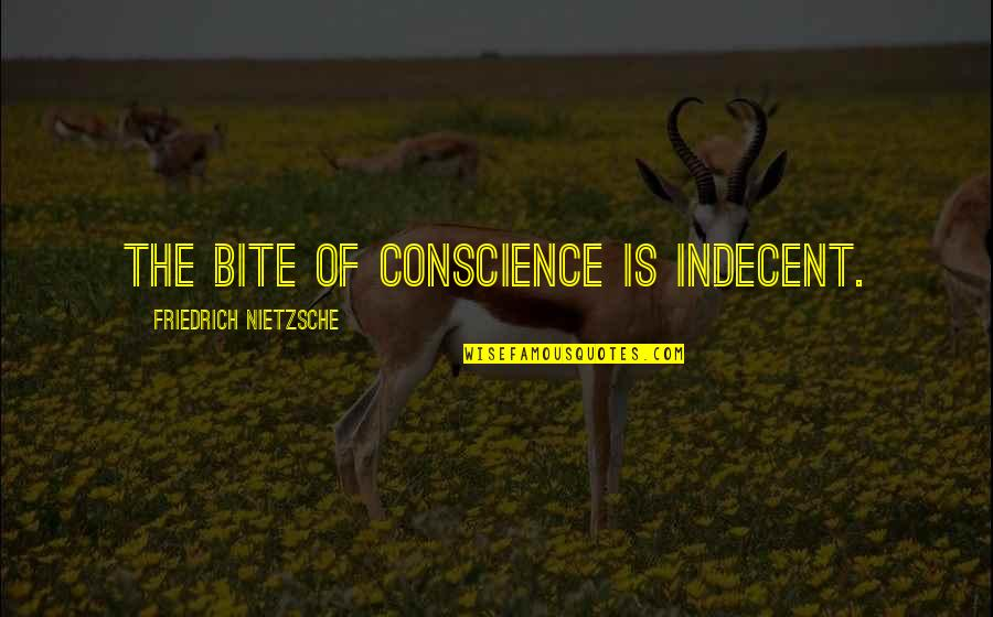 Being The Little Spoon Quotes By Friedrich Nietzsche: The bite of conscience is indecent.