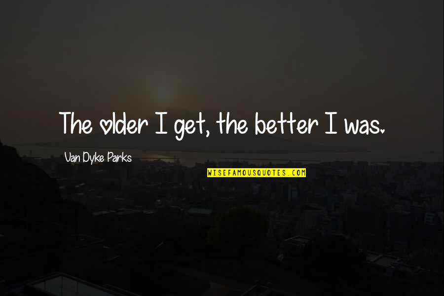 Being The Little Spoon Quotes By Van Dyke Parks: The older I get, the better I was.