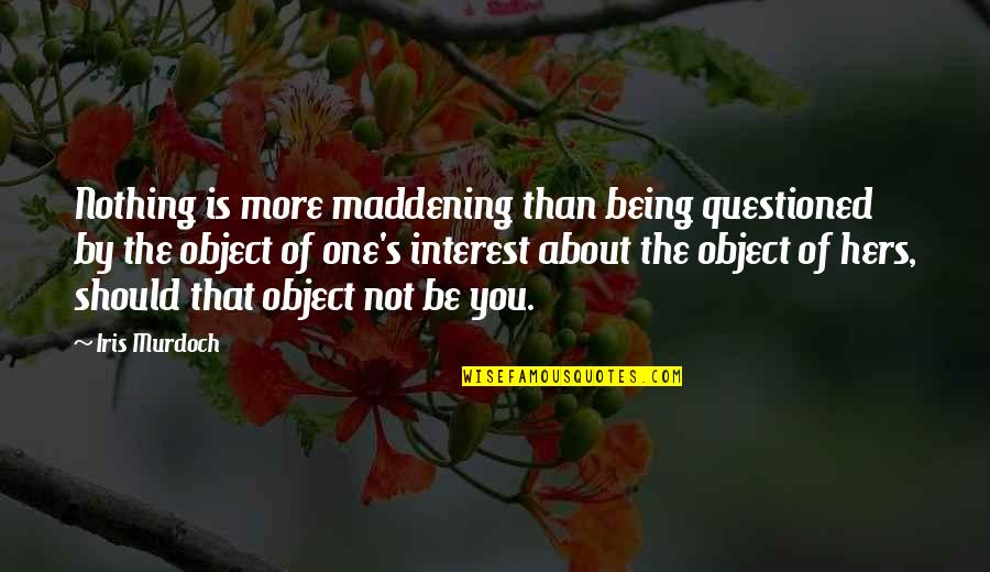 Being The Only One For You Quotes By Iris Murdoch: Nothing is more maddening than being questioned by