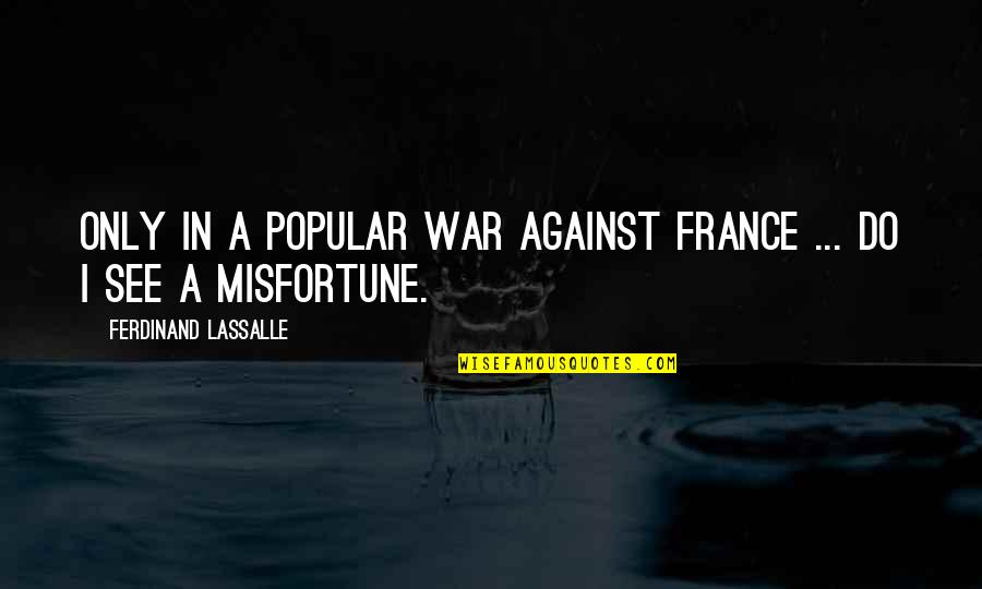 Being The Only One In A Relationship Quotes By Ferdinand Lassalle: Only in a popular war against France ...