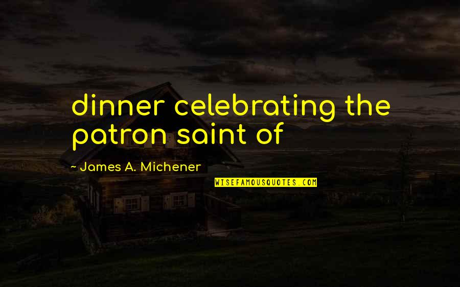 Being The Only One In A Relationship Quotes By James A. Michener: dinner celebrating the patron saint of