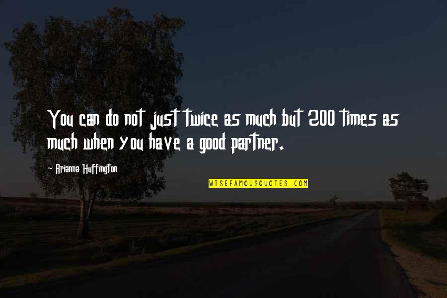 Being The Only One Who Cares Quotes By Arianna Huffington: You can do not just twice as much