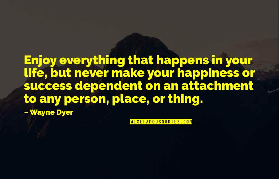 Being The Only One Who Cares Quotes By Wayne Dyer: Enjoy everything that happens in your life, but