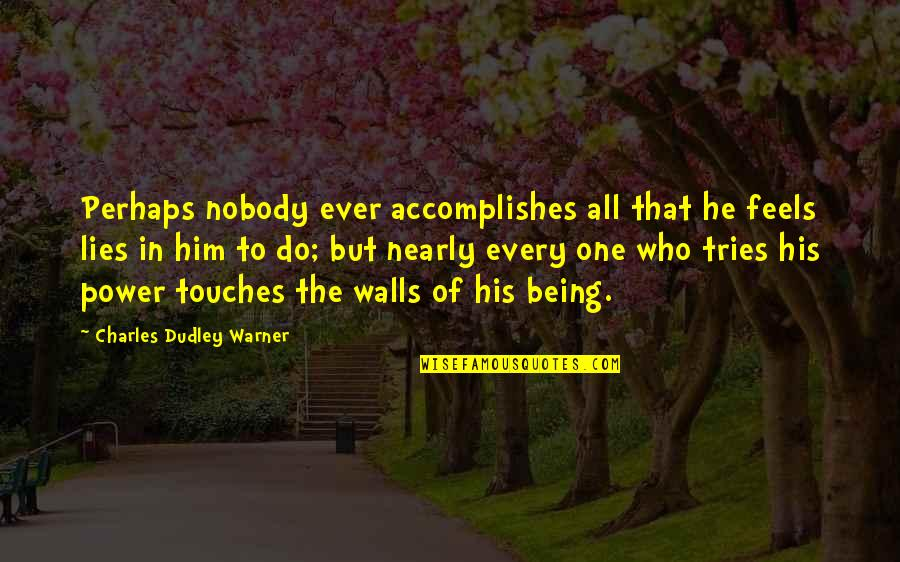 Being The Only One Who Tries Quotes By Charles Dudley Warner: Perhaps nobody ever accomplishes all that he feels