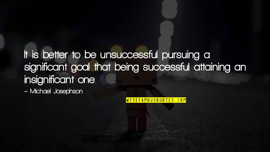 Being There For Your Significant Other Quotes By Michael Josephson: It is better to be unsuccessful pursuing a