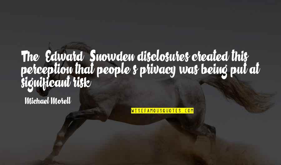Being There For Your Significant Other Quotes By Michael Morell: The [Edward] Snowden disclosures created this perception that