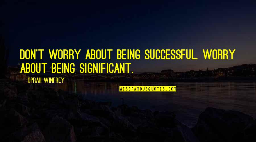 Being There For Your Significant Other Quotes By Oprah Winfrey: Don't worry about being successful. Worry about being
