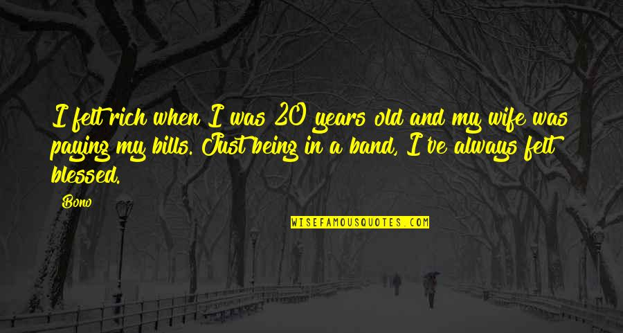 Being There For Your Wife Quotes By Bono: I felt rich when I was 20 years