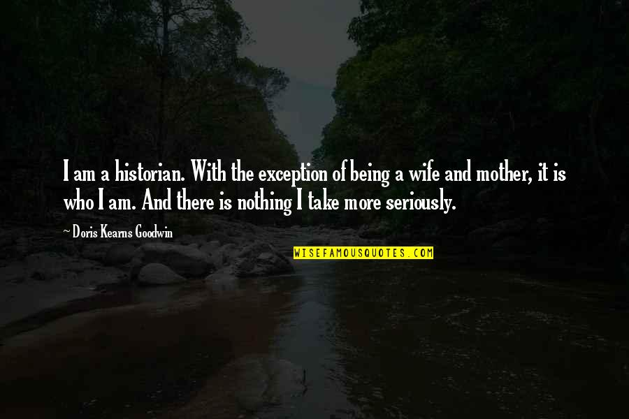 Being There For Your Wife Quotes By Doris Kearns Goodwin: I am a historian. With the exception of