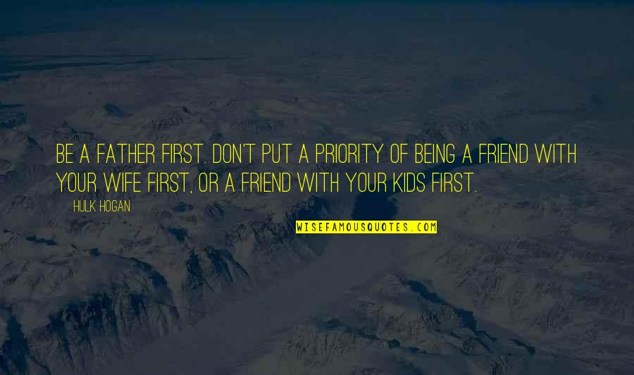 Being There For Your Wife Quotes By Hulk Hogan: Be a father first. Don't put a priority