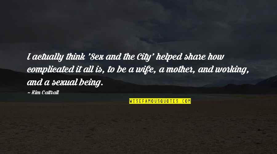 Being There For Your Wife Quotes By Kim Cattrall: I actually think 'Sex and the City' helped