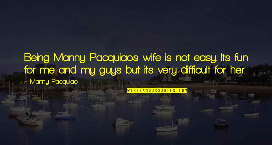 Being There For Your Wife Quotes By Manny Pacquiao: Being Manny Pacquiao's wife is not easy. It's