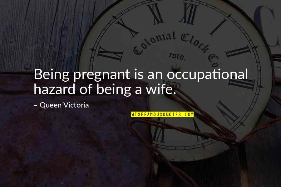 Being There For Your Wife Quotes By Queen Victoria: Being pregnant is an occupational hazard of being