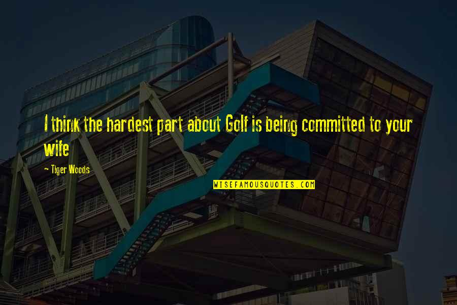 Being There For Your Wife Quotes By Tiger Woods: I think the hardest part about Golf is