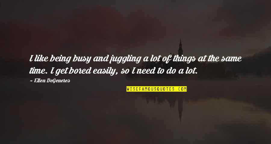 Being There In A Time Of Need Quotes By Ellen DeGeneres: I like being busy and juggling a lot