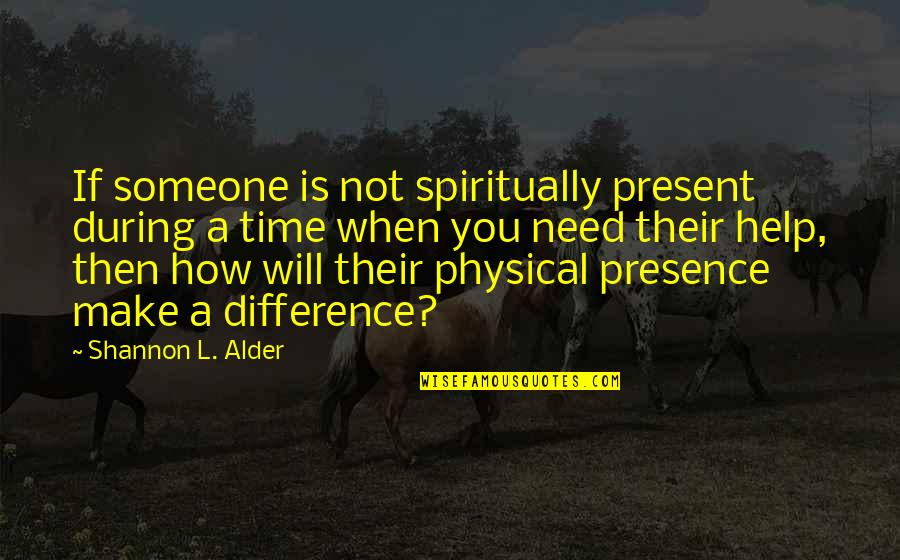 Being There In A Time Of Need Quotes By Shannon L. Alder: If someone is not spiritually present during a