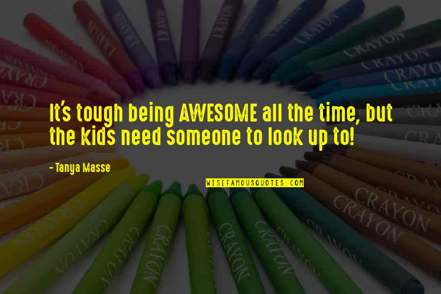 Being There In A Time Of Need Quotes By Tanya Masse: It's tough being AWESOME all the time, but