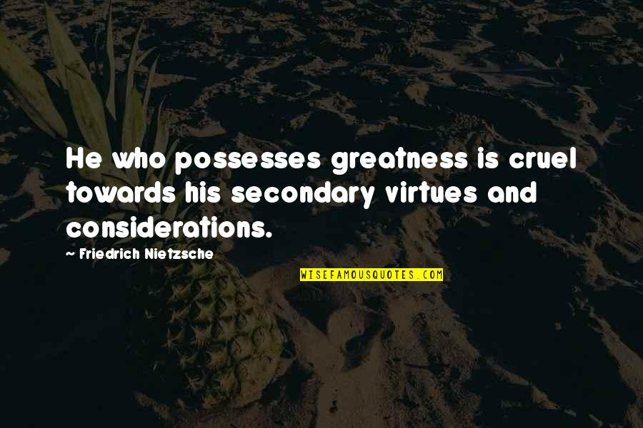 Being Thinner Quotes By Friedrich Nietzsche: He who possesses greatness is cruel towards his