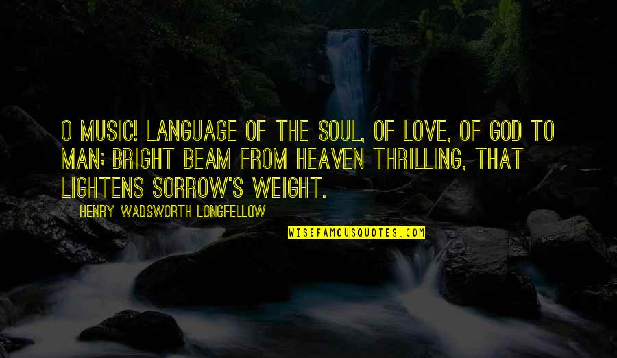 Being Thinner Quotes By Henry Wadsworth Longfellow: O Music! language of the soul, Of love,