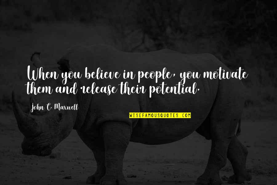Being Tired Of Your Boyfriend Quotes By John C. Maxwell: When you believe in people, you motivate them