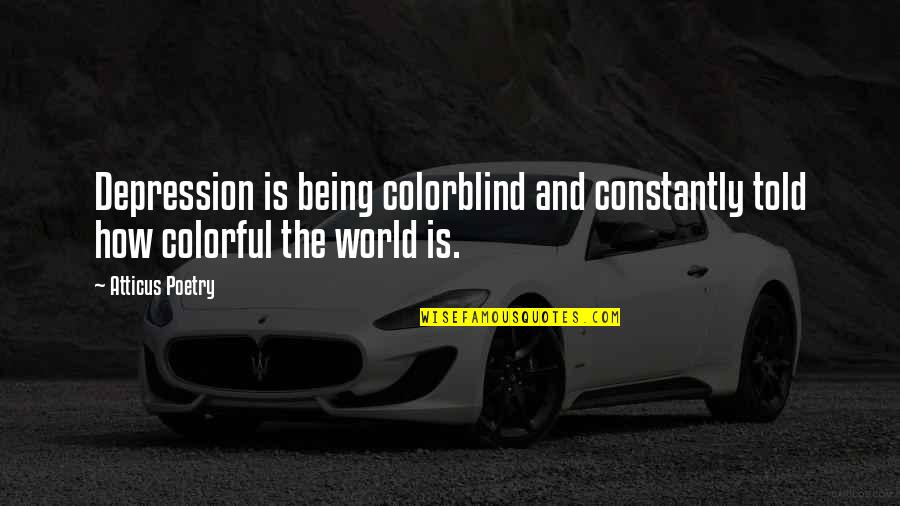 Being Told I Love You Quotes By Atticus Poetry: Depression is being colorblind and constantly told how