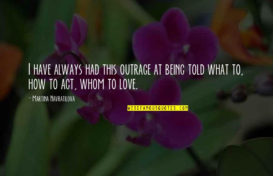 Being Told I Love You Quotes By Martina Navratilova: I have always had this outrage at being