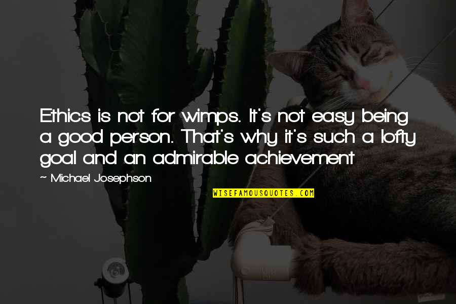 Being Too Good Of A Person Quotes By Michael Josephson: Ethics is not for wimps. It's not easy