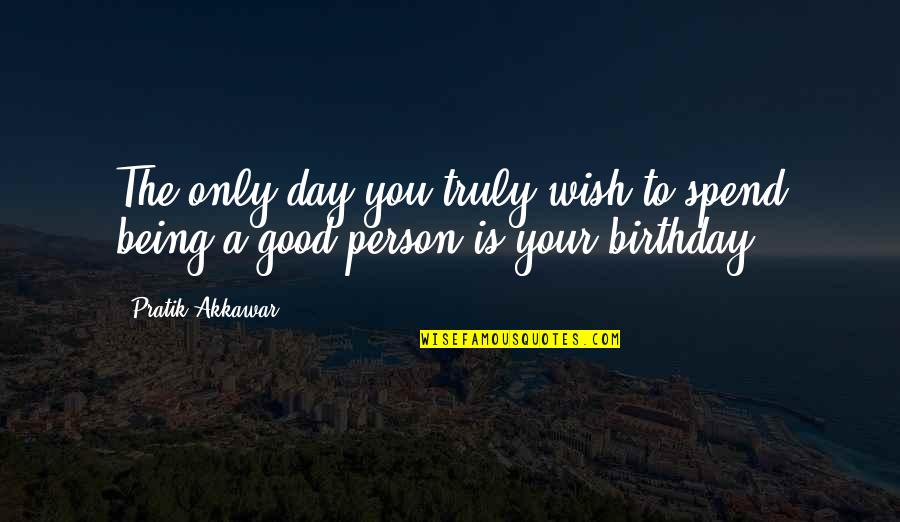 Being Too Good Of A Person Quotes By Pratik Akkawar: The only day you truly wish to spend